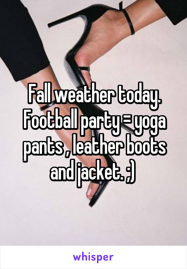 Fall weather today. Football party = yoga pants , leather boots and jacket. ;)