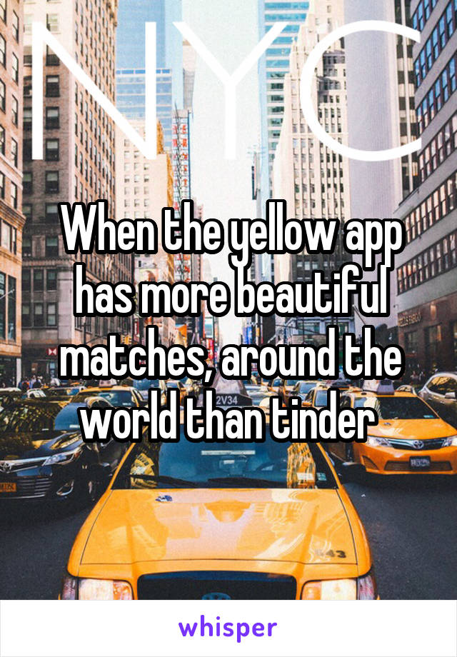 When the yellow app has more beautiful matches, around the world than tinder