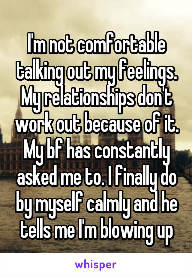 I'm not comfortable talking out my feelings. My relationships don't work out because of it. My bf has constantly asked me to. I finally do by myself calmly and he tells me I'm blowing up