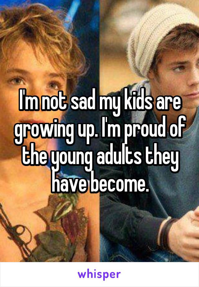 I'm not sad my kids are growing up. I'm proud of the young adults they have become.