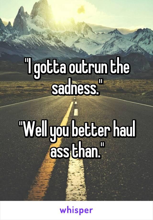 """I gotta outrun the sadness.""  ""Well you better haul ass than."""