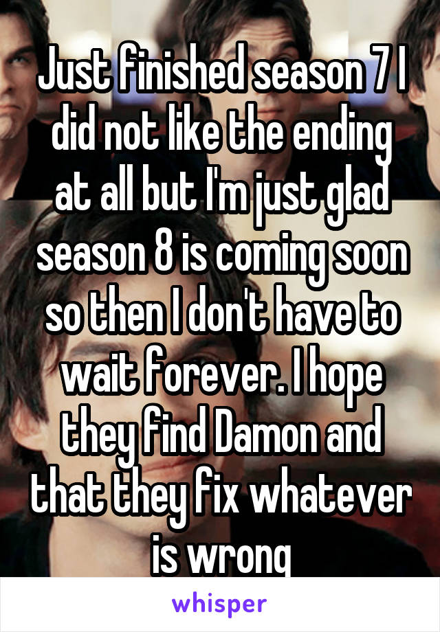 Just finished season 7 I did not like the ending at all but I'm just glad season 8 is coming soon so then I don't have to wait forever. I hope they find Damon and that they fix whatever is wrong