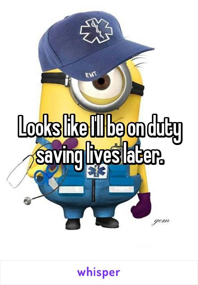 Looks like I'll be on duty saving lives later.