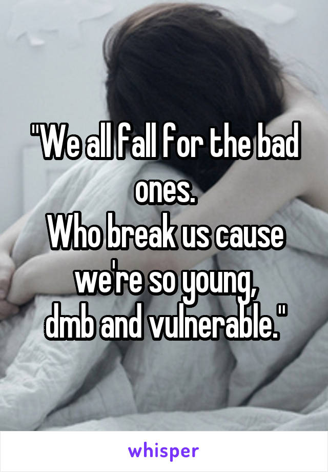 """""""We all fall for the bad ones. Who break us cause we're so young, dmb and vulnerable."""""""