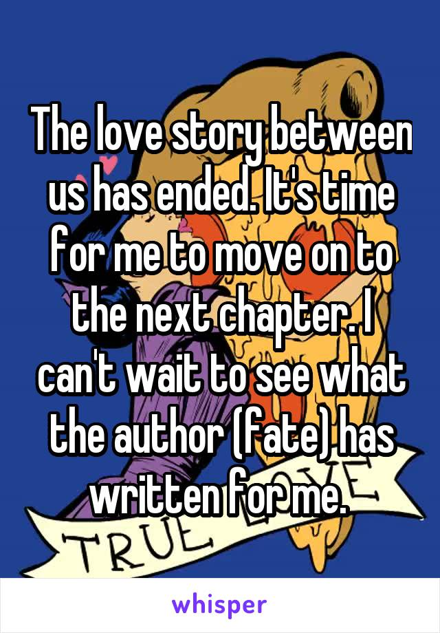 The love story between us has ended. It's time for me to move on to the next chapter. I can't wait to see what the author (fate) has written for me.