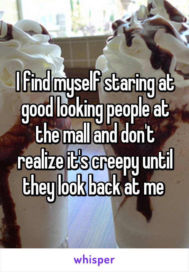 I find myself staring at good looking people at the mall and don't realize it's creepy until they look back at me