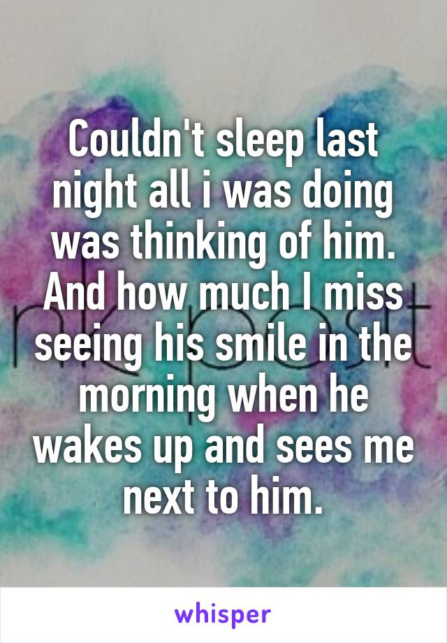 Couldn't sleep last night all i was doing was thinking of him. And how much I miss seeing his smile in the morning when he wakes up and sees me next to him.