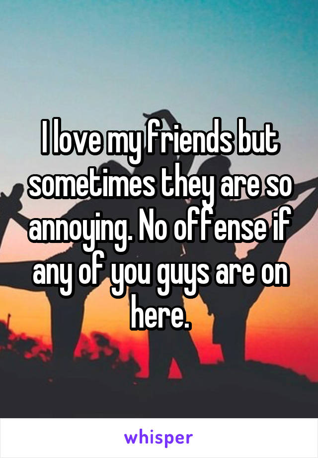 I love my friends but sometimes they are so annoying. No offense if any of you guys are on here.