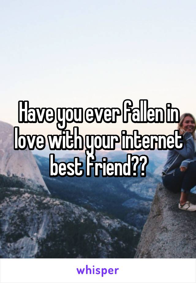 Have you ever fallen in love with your internet best friend??