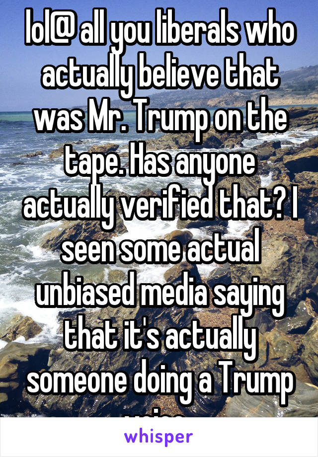 lol@ all you liberals who actually believe that was Mr. Trump on the tape. Has anyone actually verified that? I seen some actual unbiased media saying that it's actually someone doing a Trump voice.