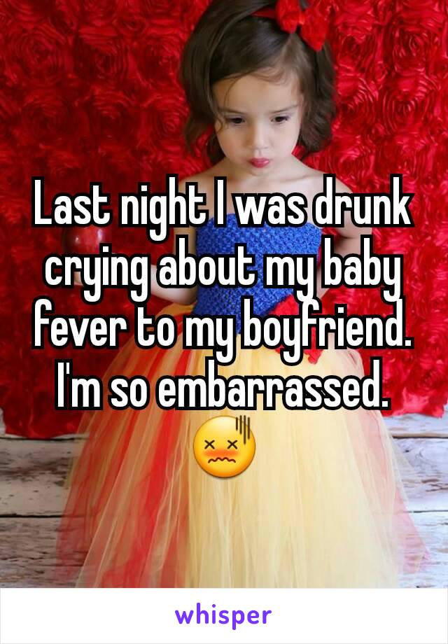 Last night I was drunk crying about my baby fever to my boyfriend. I'm so embarrassed. 😖