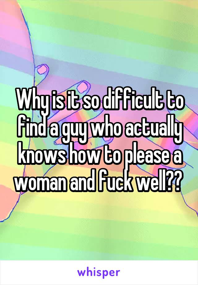Why is it so difficult to find a guy who actually knows how to please a woman and fuck well??