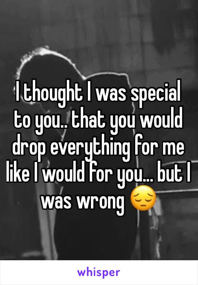 I thought I was special to you.. that you would drop everything for me like I would for you... but I was wrong 😔