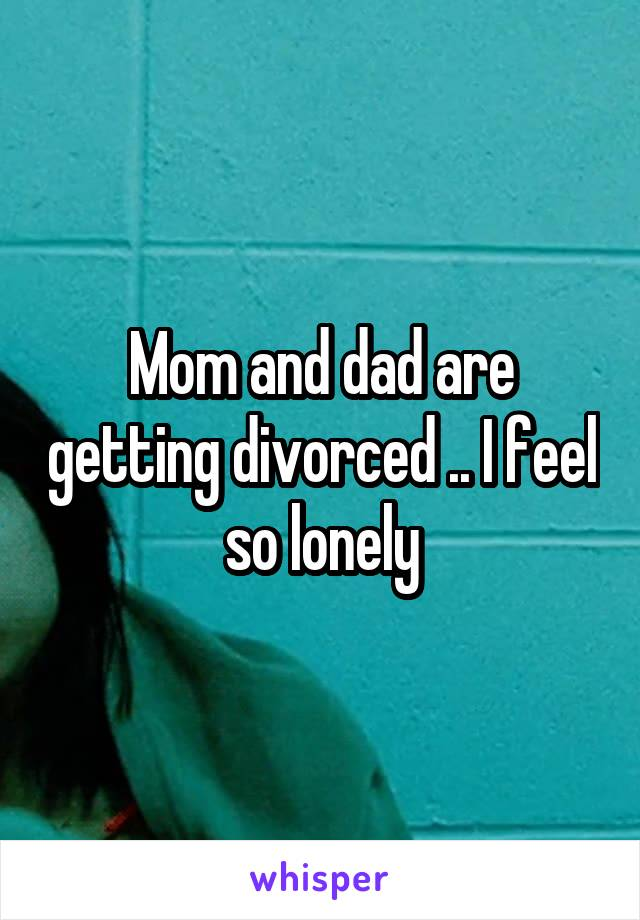 Mom and dad are getting divorced .. I feel so lonely