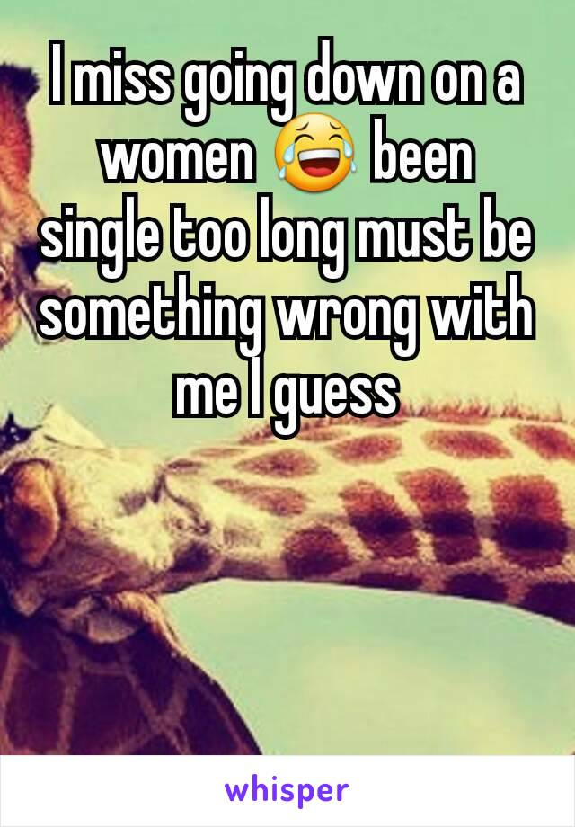 I miss going down on a women 😂 been single too long must be something wrong with me I guess