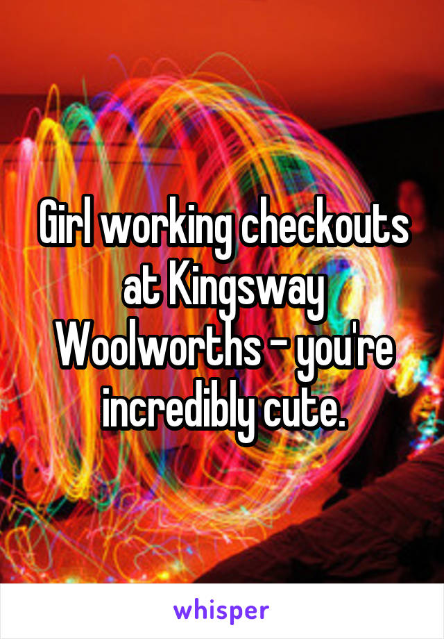 Girl working checkouts at Kingsway Woolworths - you're incredibly cute.