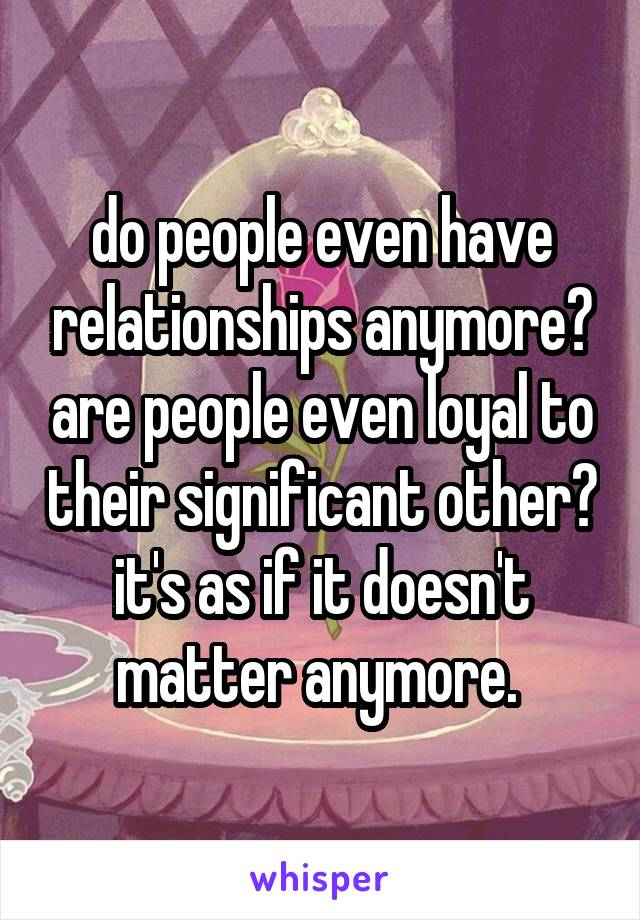 do people even have relationships anymore? are people even loyal to their significant other? it's as if it doesn't matter anymore.