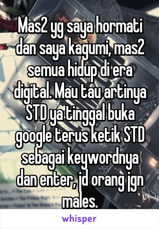 Mas2 yg saya hormati dan saya kagumi, mas2 semua hidup di era digital. Mau tau artinya STD ya tinggal buka google terus ketik STD sebagai keywordnya dan enter, jd orang jgn males.