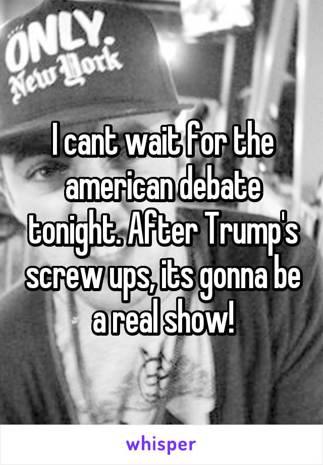 I cant wait for the american debate tonight. After Trump's screw ups, its gonna be a real show!