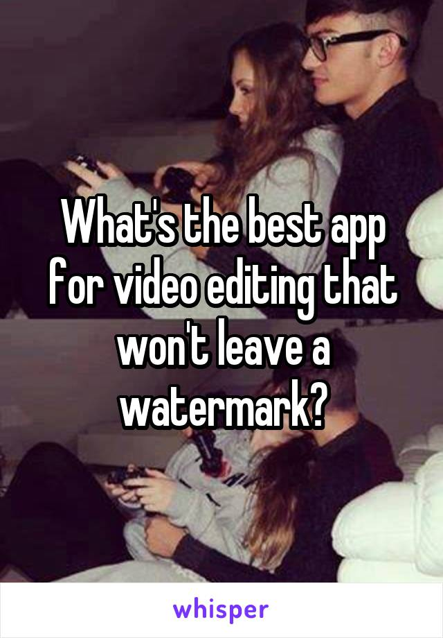 What's the best app for video editing that won't leave a watermark?