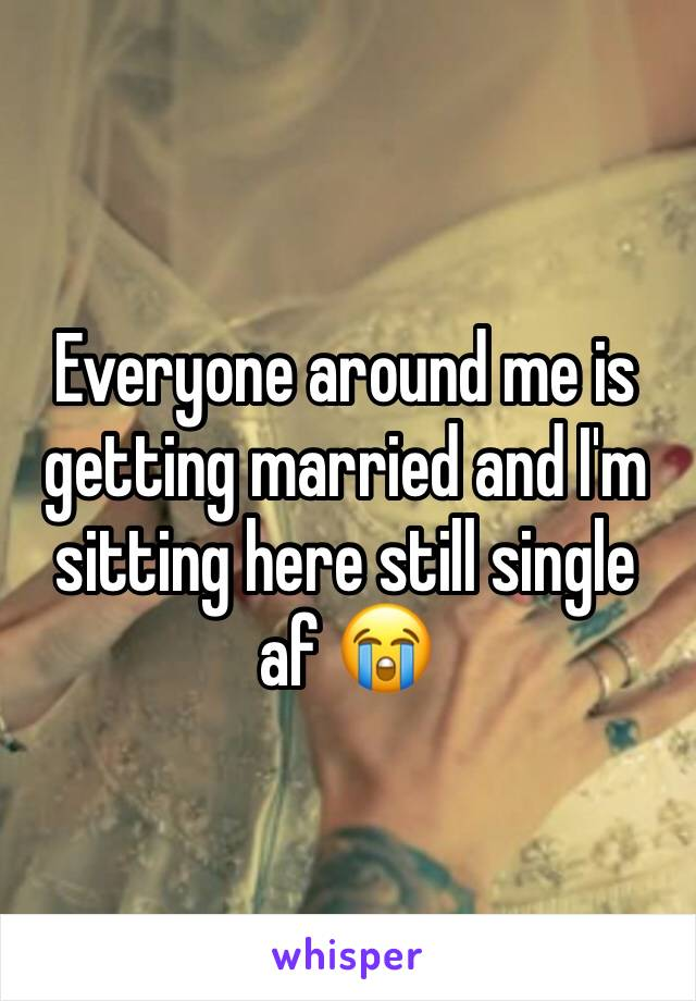 Everyone around me is getting married and I'm sitting here still single af 😭