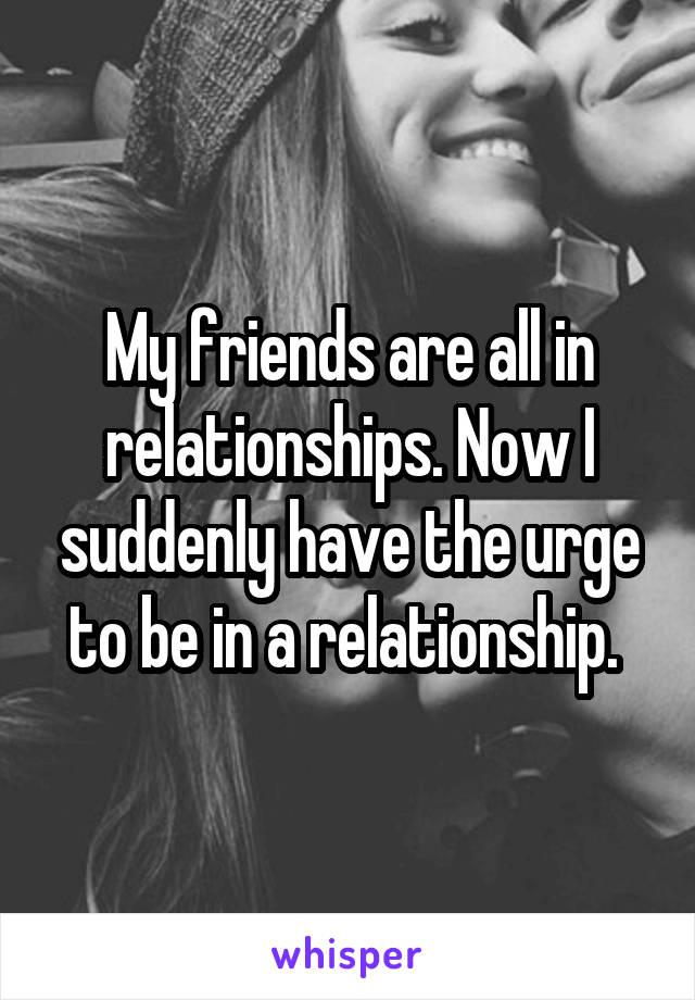 My friends are all in relationships. Now I suddenly have the urge to be in a relationship.