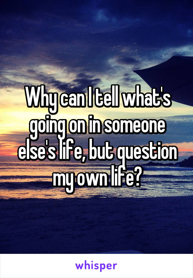 Why can I tell what's going on in someone else's life, but question my own life?
