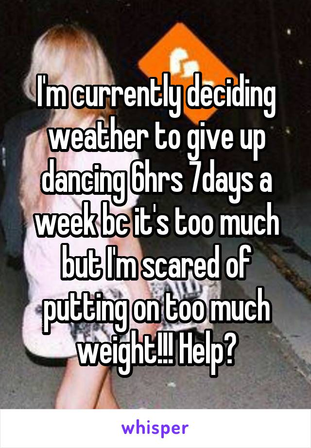 I'm currently deciding weather to give up dancing 6hrs 7days a week bc it's too much but I'm scared of putting on too much weight!!! Help?