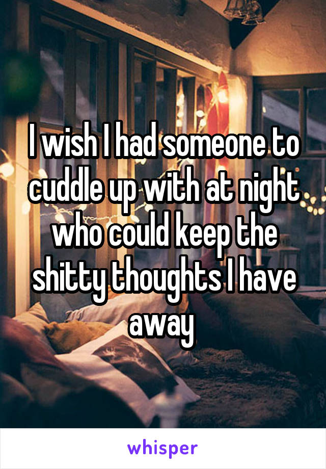 I wish I had someone to cuddle up with at night who could keep the shitty thoughts I have away