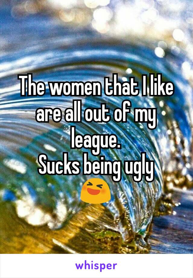 The women that I like are all out of my league. Sucks being ugly 😆