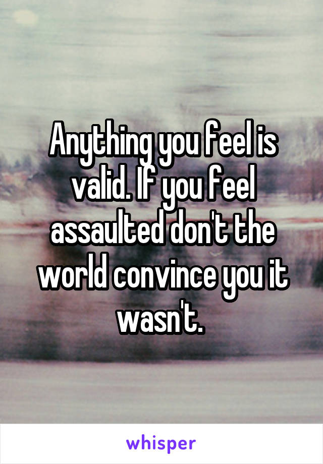 Anything you feel is valid. If you feel assaulted don't the world convince you it wasn't.