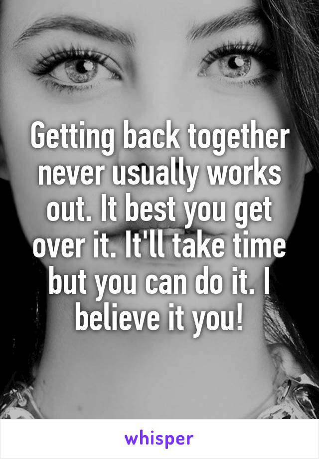Getting back together never usually works out. It best you get over it. It'll take time but you can do it. I believe it you!