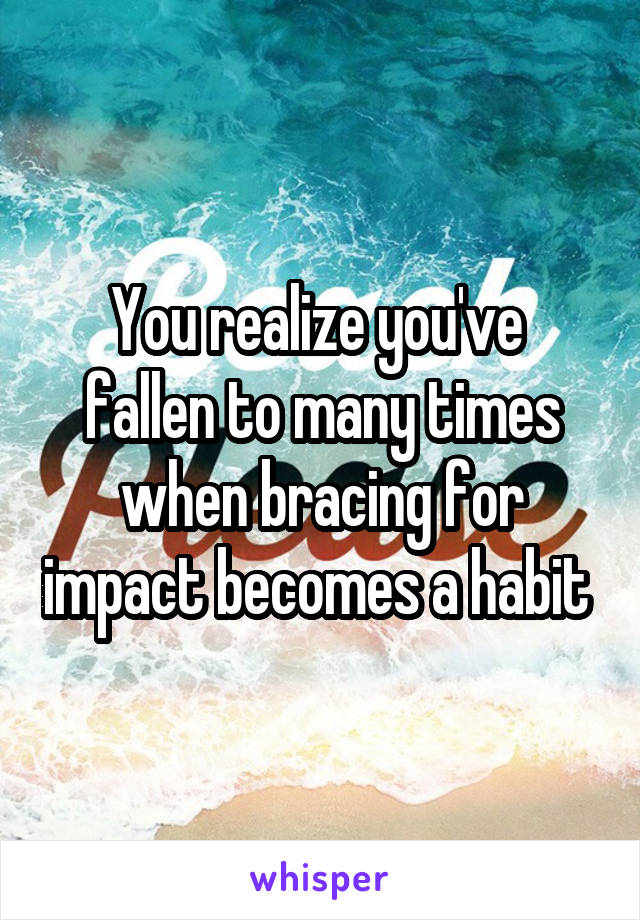 You realize you've  fallen to many times when bracing for impact becomes a habit