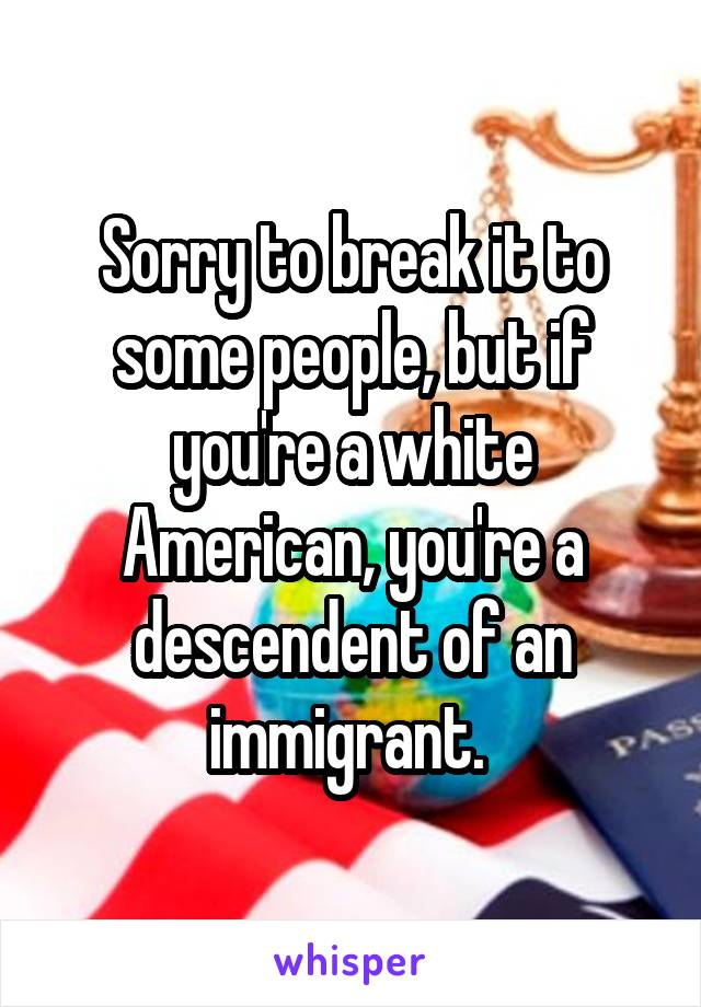 Sorry to break it to some people, but if you're a white American, you're a descendent of an immigrant.