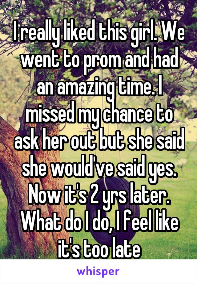 I really liked this girl. We went to prom and had an amazing time. I missed my chance to ask her out but she said she would've said yes. Now it's 2 yrs later. What do I do, I feel like it's too late
