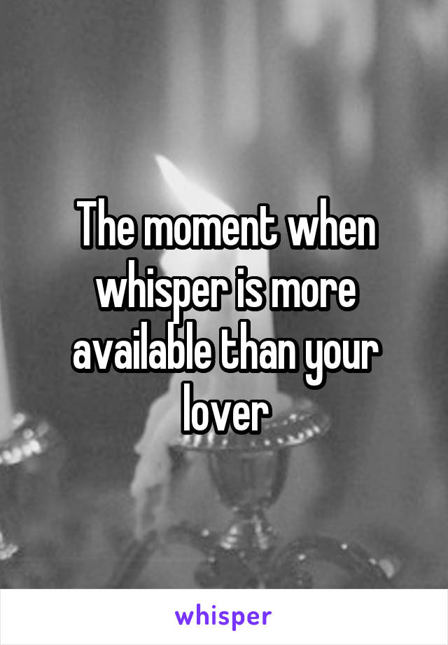 The moment when whisper is more available than your lover