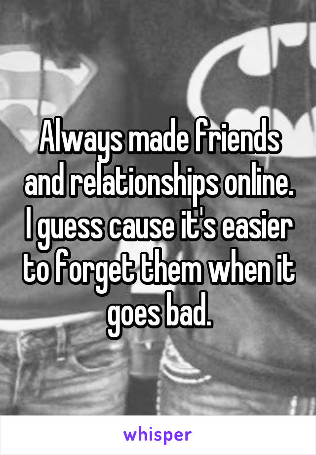 Always made friends and relationships online. I guess cause it's easier to forget them when it goes bad.