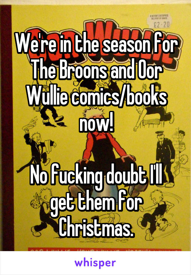 We're in the season for The Broons and Oor Wullie comics/books now!   No fucking doubt I'll get them for Christmas.