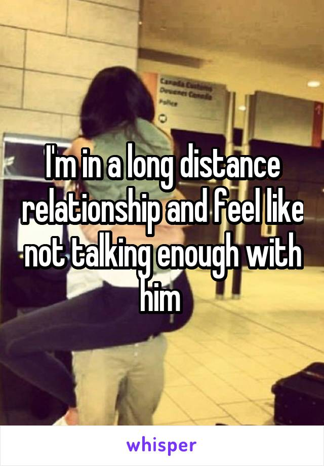 I'm in a long distance relationship and feel like not talking enough with him