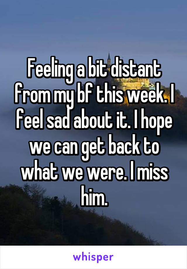 Feeling a bit distant from my bf this week. I feel sad about it. I hope we can get back to what we were. I miss him.