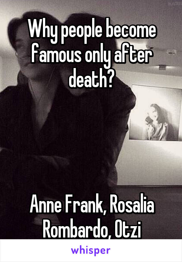 Why people become famous only after death?     Anne Frank, Rosalia Rombardo, Otzi