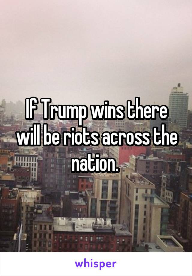 If Trump wins there will be riots across the nation.