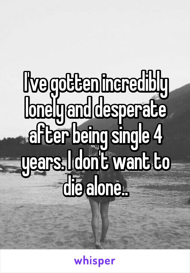 I've gotten incredibly lonely and desperate after being single 4 years. I don't want to die alone..