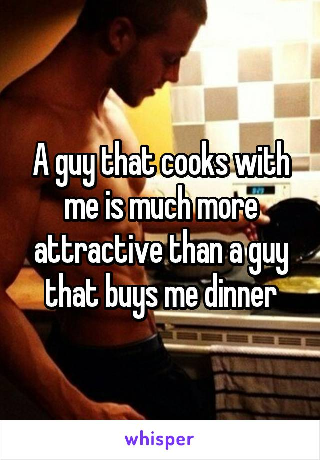 A guy that cooks with me is much more attractive than a guy that buys me dinner