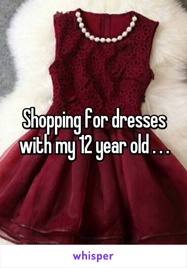 Shopping for dresses with my 12 year old . . .