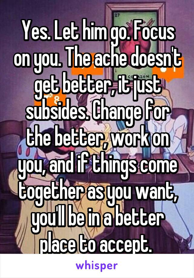 Yes. Let him go. Focus on you. The ache doesn't get better, it just subsides. Change for the better, work on you, and if things come together as you want, you'll be in a better place to accept.