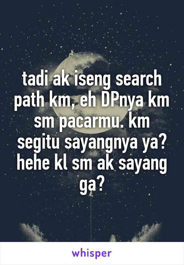 tadi ak iseng search path km, eh DPnya km sm pacarmu. km segitu sayangnya ya? hehe kl sm ak sayang ga?