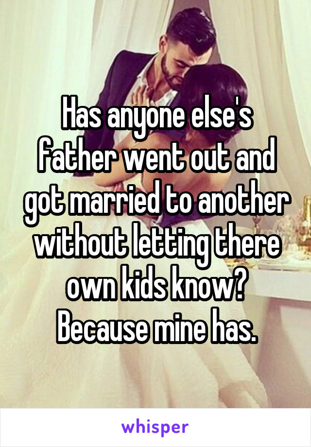 Has anyone else's father went out and got married to another without letting there own kids know? Because mine has.
