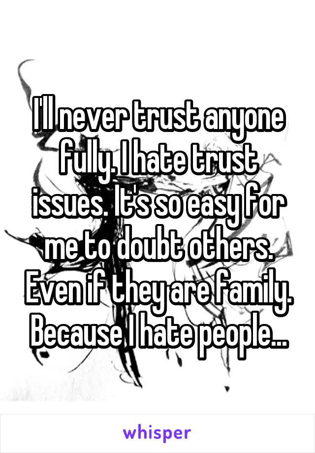 I'll never trust anyone fully. I hate trust issues. It's so easy for me to doubt others. Even if they are family. Because I hate people...