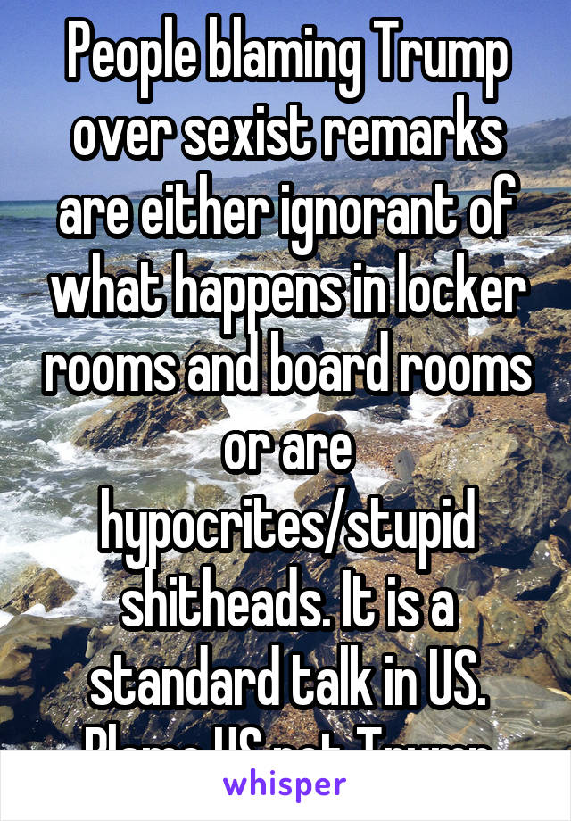People blaming Trump over sexist remarks are either ignorant of what happens in locker rooms and board rooms or are hypocrites/stupid shitheads. It is a standard talk in US. Blame US not Trump